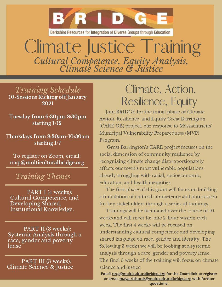 Climate Justice Training--cultural competence, equity analysis, climate science & justice. Join BRIDGE for the initial phase of Climate Action, Resilience and Equity Great Barrington (CARE GB) project, our response to MA's Municipal Vulnerability Preparedness (MVP) Program. More info on trainings and dates: RSVP@multiculturalbridge.org or maya.richards@multiculturalbridge.org