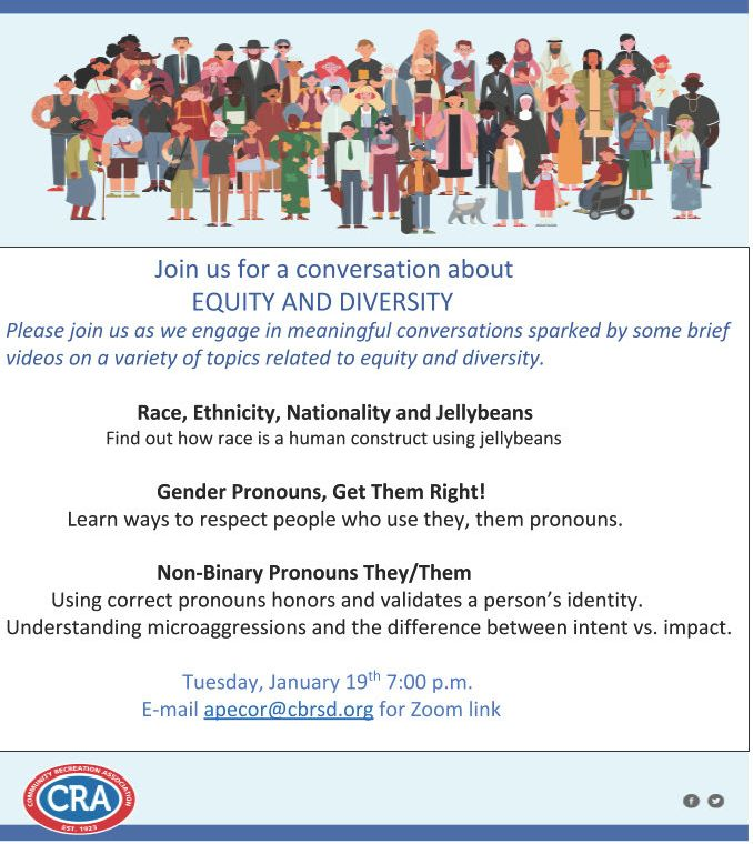 Join us for a conversation on equity and diversity--please join us as we engage in meaningful conversations sparked by some brief videos on a variety of topics: 1. Race, Ethnicity, Nationality and Jellybeans--find out race is a human construct using jellybeans 2. Gender Pronouns, Get Them Right!--learn ways to respect people who use they, them pronouns 3. Non-Binary Pronouns They/Them--using correct pronouns honors and validates a person's identity. Understanding microaggressions and the difference between intent vs. impact. Tues, Jan 19th 7pm. Email apecor@cbrsd.org for Zoom link